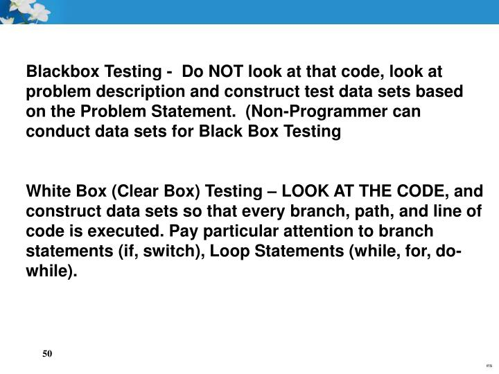 Blackbox Testing -  Do NOT look at that code, look at problem description and construct test data sets based on the Problem Statement.  (Non-Programmer can conduct data sets for Black Box Testing