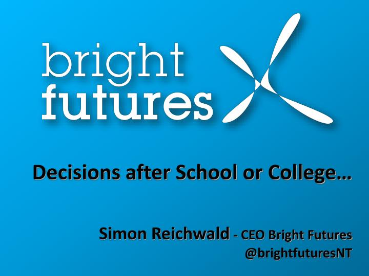 Decisions after school or college simon reichwald ceo bright futures @ brightfuturesnt
