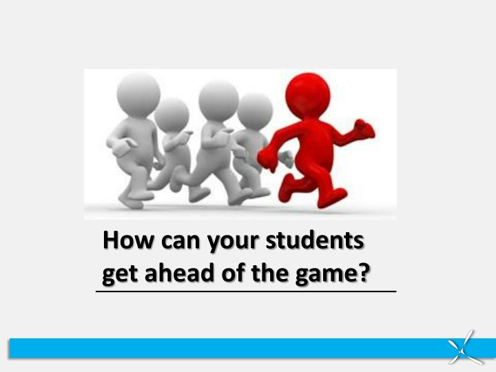 How can your students  get ahead of the game?