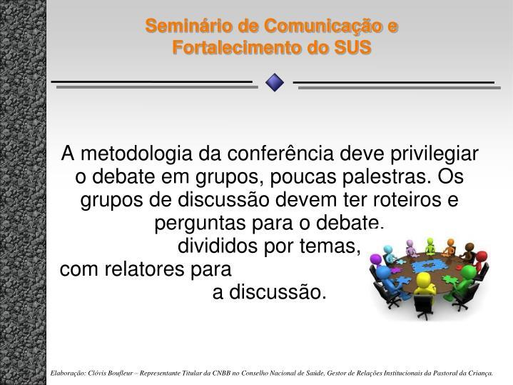 A metodologia da conferência deve privilegiar o debate em grupos, poucas palestras. Os grupos de discussão devem ter roteiros e perguntas para o debate,                                    divididos por temas,                                             com relatores para                              registrar a discussão.