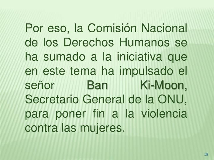 Por eso, la Comisión Nacional de los Derechos Humanos se ha sumado a la iniciativa que en este tema ha impulsado el señor