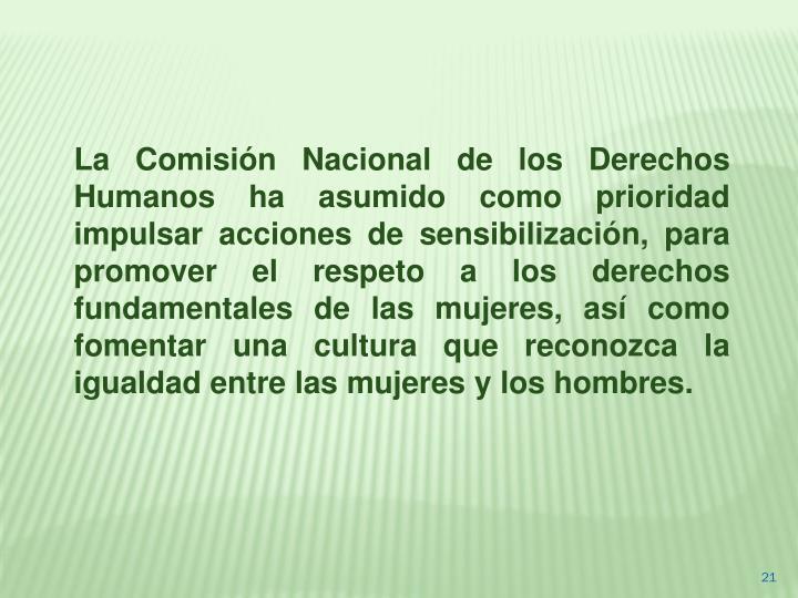 La Comisión Nacional de los Derechos Humanos ha asumido como prioridad impulsar acciones de sensibilización, para promover el respeto a los derechos fundamentales de las mujeres, así como fomentar una cultura que reconozca la igualdad entre las mujeres y los hombres.