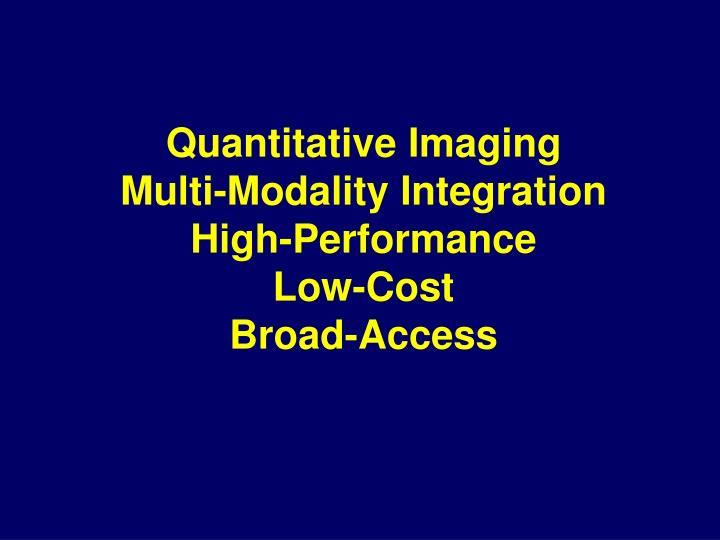 Quantitative imaging multi modality integration high performance low cost broad access