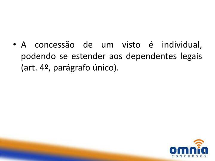 A concessão de um visto é individual, podendo se estender aos dependentes legais (art. 4º, parágrafo único).