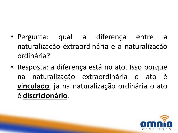 Pergunta: qual a diferença entre a naturalização extraordinária e a naturalização ordinária?