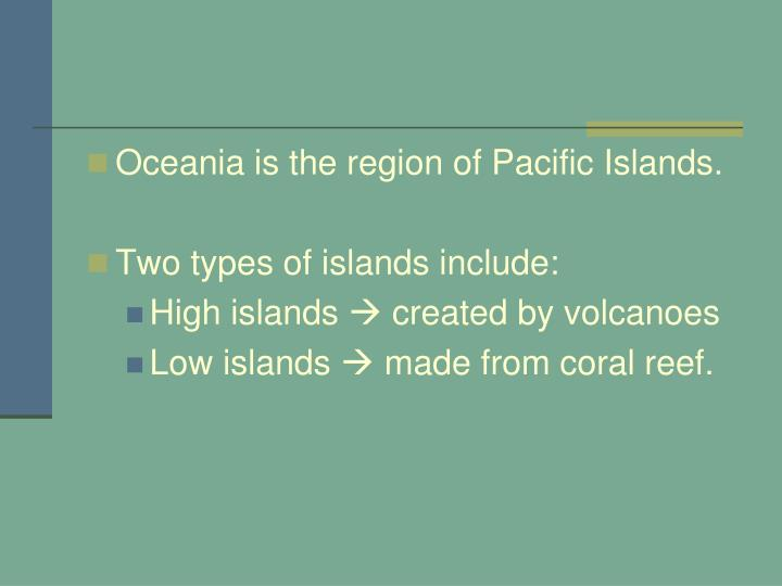 Oceania is the region of Pacific Islands.