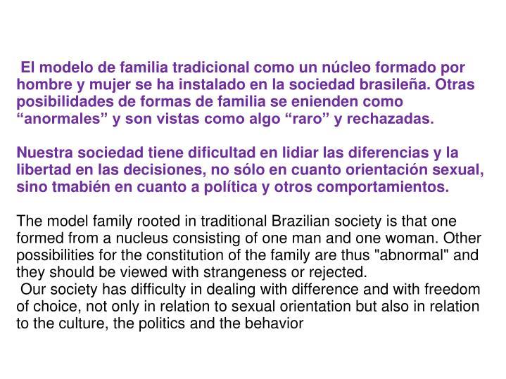 El modelo de familia tradicional como un ncleo formado por hombre y mujer se ha instalado en la sociedad brasilea. Otras posibilidades de formas de familia se enienden como anormales y son vistas como algo raro y rechazadas.