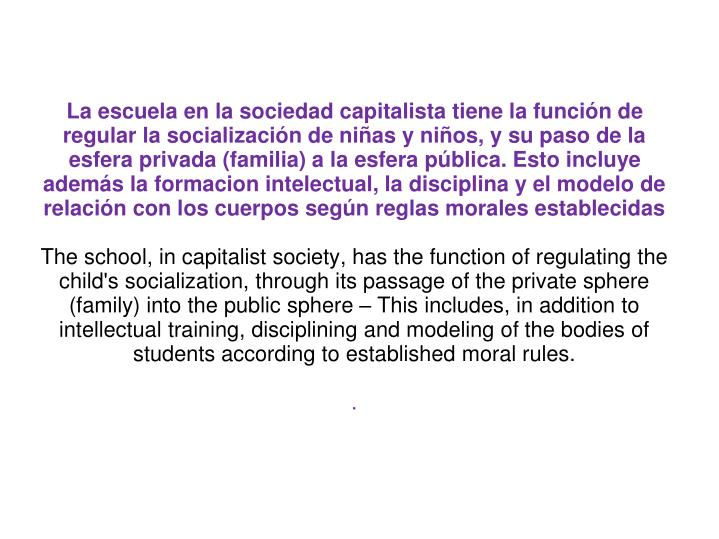 La escuela en la sociedad capitalista tiene la funcin de regular la socializacin de nias y nios, y su paso de la esfera privada (familia) a la esfera pblica. Esto incluye adems la formacion intelectual, la disciplina y el modelo de relacin con los cuerpos segn reglas morales establecidas