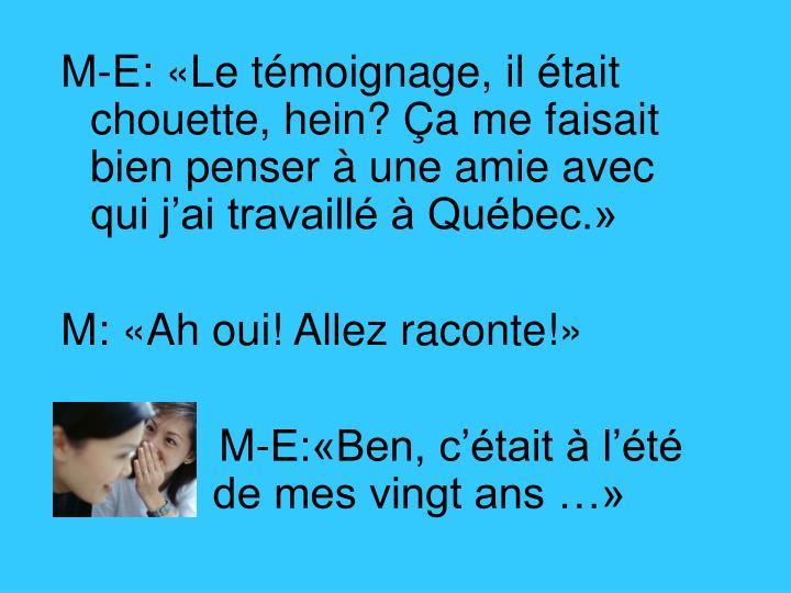 M-E: «Le témoignage, il était chouette, hein? Ça me faisait bien penser à une amie avec qui j'ai travaillé à Québec.»