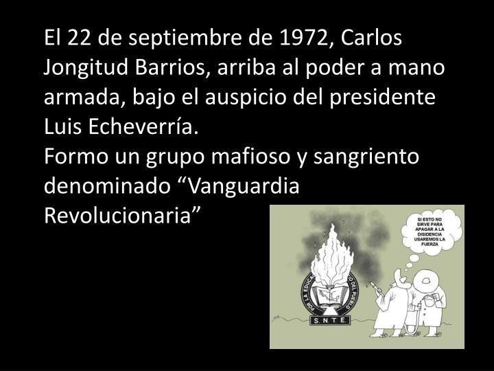 El 22 de septiembre de 1972, Carlos Jongitud Barrios, arriba al poder a mano armada, bajo el auspicio del presidente Luis Echeverría.