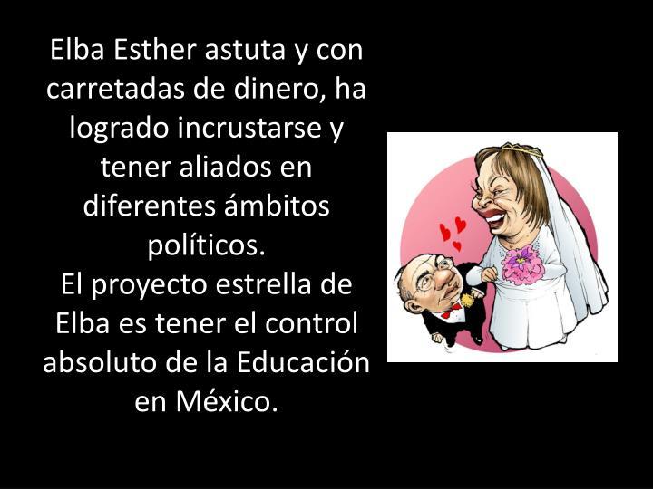Elba Esther astuta y con carretadas de dinero, ha logrado incrustarse y tener aliados en diferentes ámbitos políticos.
