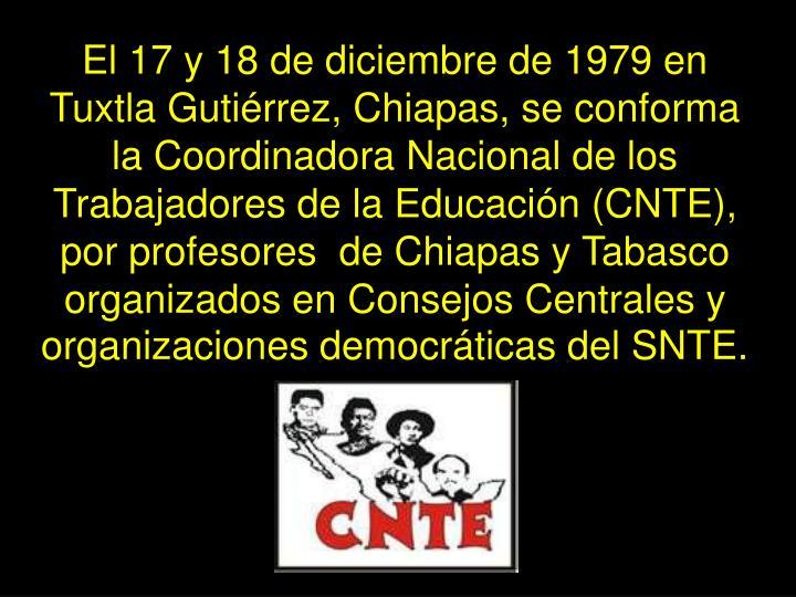 El 17 y 18 de diciembre de 1979 en Tuxtla Gutiérrez, Chiapas, se conforma la Coordinadora Nacional de los Trabajadores de la Educación (CNTE), por profesores  de Chiapas y Tabasco organizados en Consejos Centrales y organizaciones democráticas del SNTE.