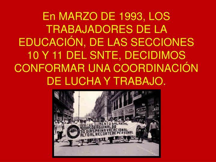 En MARZO DE 1993, LOS TRABAJADORES DE LA EDUCACIÓN, DE LAS SECCIONES 10 Y 11 DEL SNTE, DECIDIMOS CONFORMAR UNA COORDINACIÓN DE LUCHA Y TRABAJO.
