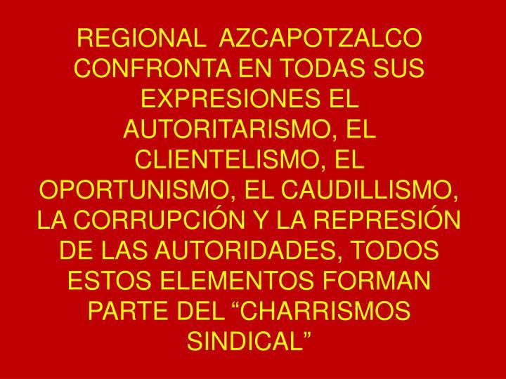 """REGIONAL  AZCAPOTZALCO CONFRONTA EN TODAS SUS EXPRESIONES EL AUTORITARISMO, EL CLIENTELISMO, EL OPORTUNISMO, EL CAUDILLISMO, LA CORRUPCIÓN Y LA REPRESIÓN DE LAS AUTORIDADES, TODOS ESTOS ELEMENTOS FORMAN PARTE DEL """"CHARRISMOS SINDICAL"""""""