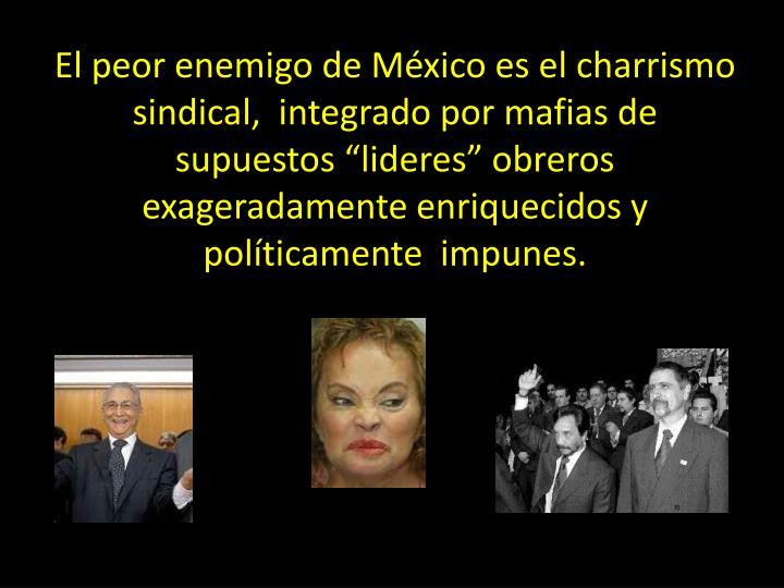 """El peor enemigo de México es el charrismo sindical,  integrado por mafias de supuestos """"lideres"""" obreros  exageradamente enriquecidos y políticamente  impunes."""