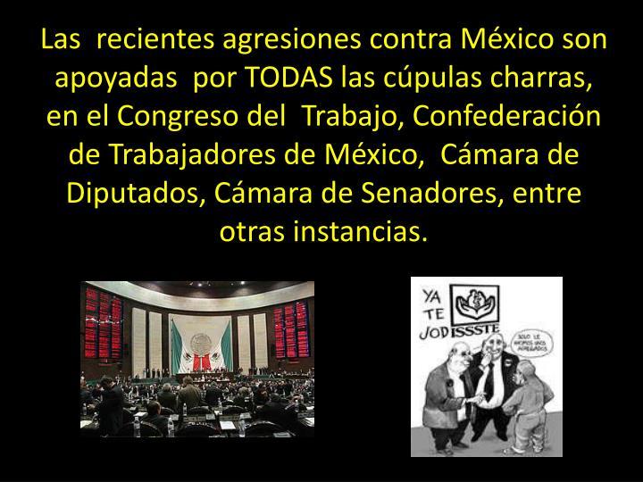 Las  recientes agresiones contra México son apoyadas  por TODAS las cúpulas charras, en el Congreso del  Trabajo, Confederación de Trabajadores de México,  Cámara de Diputados, Cámara de Senadores, entre  otras instancias.