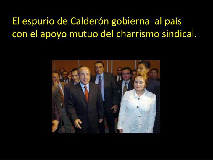 El espurio de Calderón gobierna  al país con el apoyo mutuo del charrismo sindical.