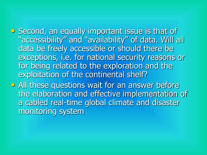 "Second, an equally important issue is that of ""accessibility"" and ""availability"" of data. Will all data be freely accessible or should there be exceptions, i.e. for national security reasons or for being related to the exploration and the exploitation of the continental shelf?"