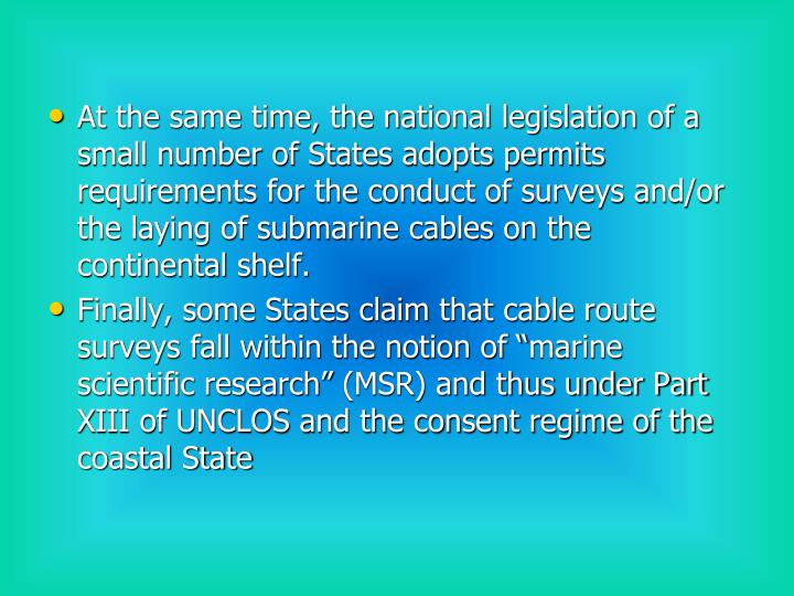 At the same time, the national legislation of a small number of States adopts permits requirements for the conduct of surveys and/or the laying of submarine cables on the continental shelf.
