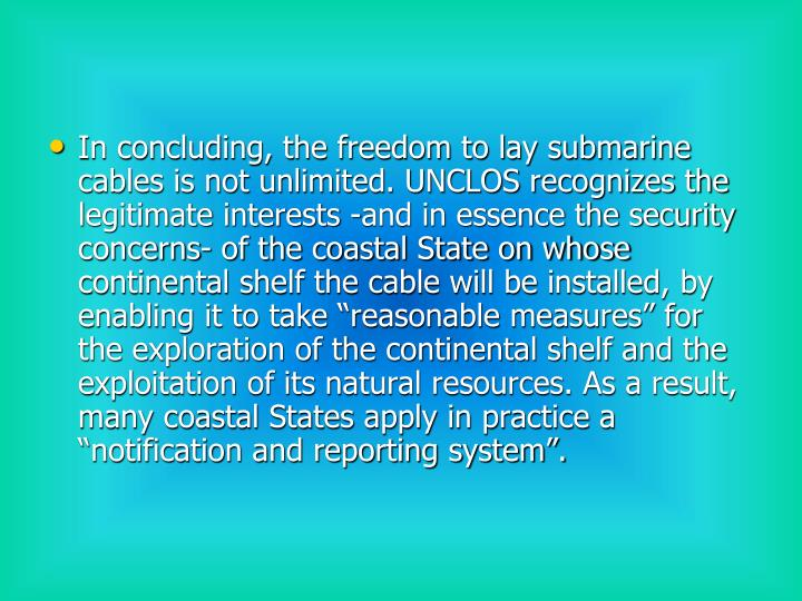 "In concluding, the freedom to lay submarine cables is not unlimited. UNCLOS recognizes the legitimate interests -and in essence the security concerns- of the coastal State on whose continental shelf the cable will be installed, by enabling it to take ""reasonable measures"" for the exploration of the continental shelf and the exploitation of its natural resources. As a result, many coastal States apply in practice a ""notification and reporting system""."