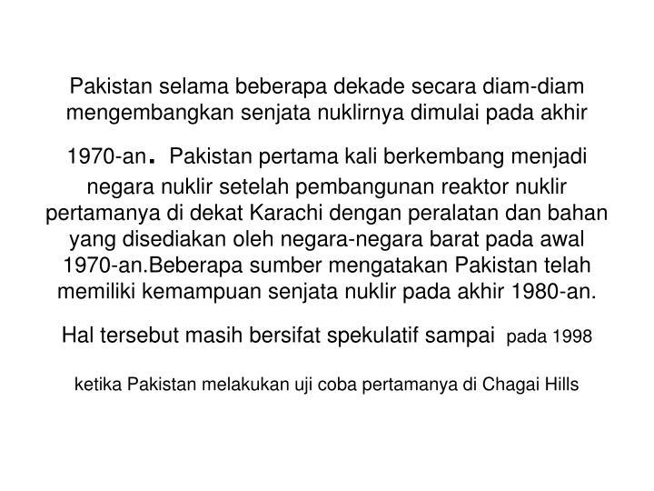 Pakistan selama beberapa dekade secara diam-diam mengembangkan senjata nuklirnya dimulai pada akhir 1970-an