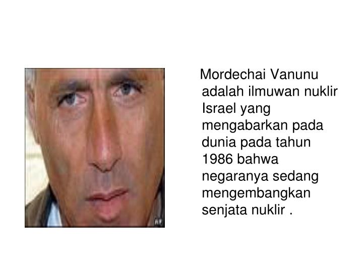 Mordechai Vanunu adalah ilmuwan nuklir Israel yang mengabarkan pada dunia