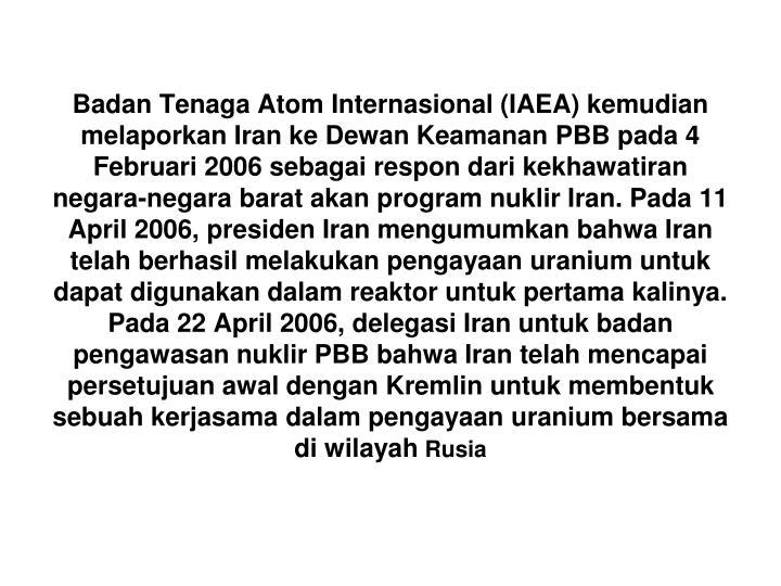 Badan Tenaga Atom Internasional (IAEA) kemudian melaporkan Iran ke Dewan Keamanan PBB pada 4 Februari 2006 sebagai respon dari kekhawatiran negara-negara barat akan program nuklir Iran. Pada 11 April 2006, presiden Iran mengumumkan bahwa Iran telah berhasil melakukan pengayaan uranium untuk dapat digunakan dalam reaktor untuk pertama kalinya. Pada 22 April 2006, delegasi Iran untuk badan pengawasan nuklir PBB bahwa Iran telah mencapai persetujuan awal dengan Kremlin untuk membentuk sebuah kerjasama dalam pengayaan uranium bersama di wilayah
