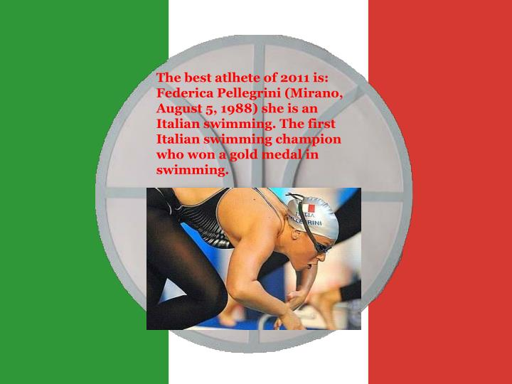 The best atlhete of 2011 is: Federica Pellegrini (Mirano, August 5, 1988) she is an Italian swimming. The first Italian swimming champion who won a gold medal in swimming.