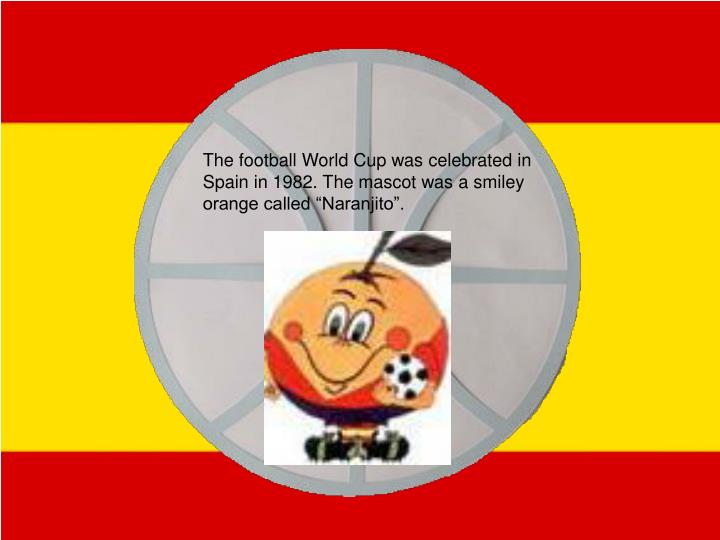 "The football World Cup was celebrated in Spain in 1982. The mascot was a smiley orange called ""Naranjito""."