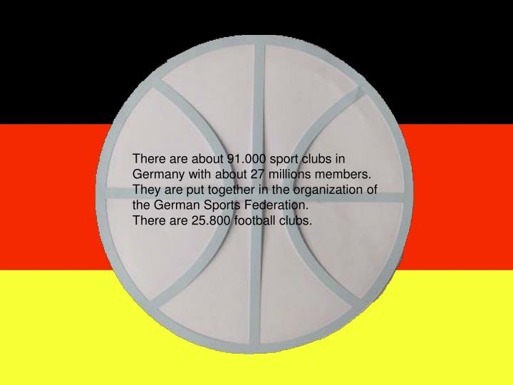 There are about 91.000 sport clubs in Germany with about 27 millions members.