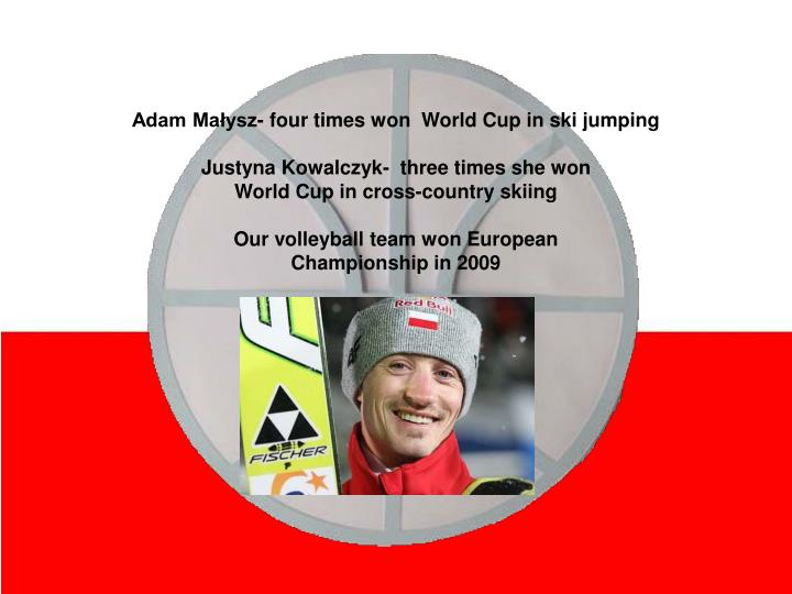 Adam Małysz- four times won  World Cup in ski jumping