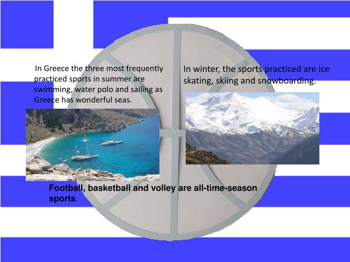 In Greece the three most frequently practiced sports in summer are swimming, water polo and sailing as Greece has wonderful seas.
