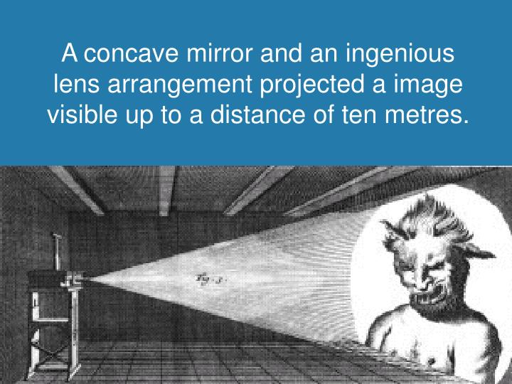 A concave mirror and an ingenious lens arrangement projected a image visible up to a distance of ten metres.
