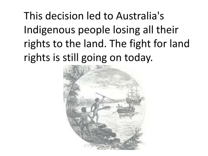 This decision led to Australia's Indigenous people losing all their rights to the land. The fight for land rights is still going on today.