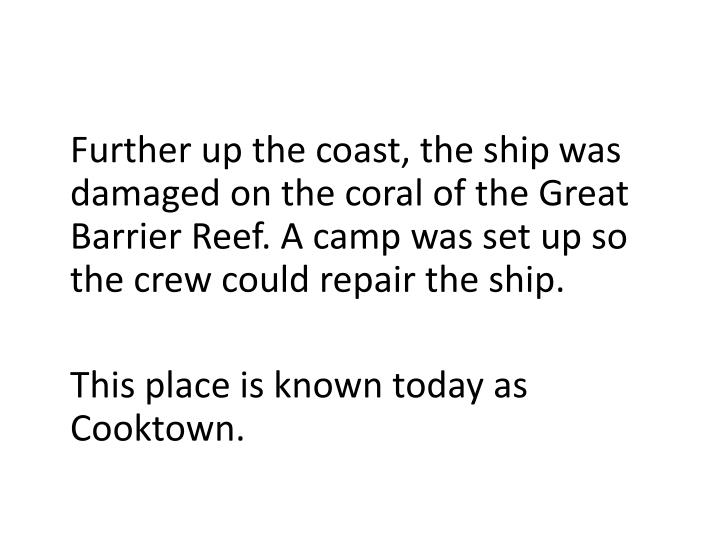 Further up the coast, the shipwas damaged on the coral of the Great Barrier Reef. A camp was set up so the crew could repair the ship.