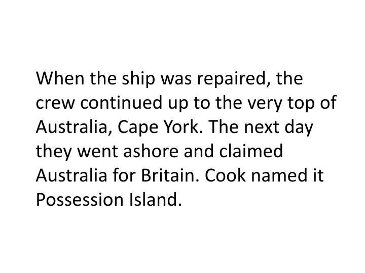 When the ship was repaired, the crewcontinued up to the very top of Australia, Cape York. The next day they went ashore and claimed Australia for Britain. Cook named it Possession Island.