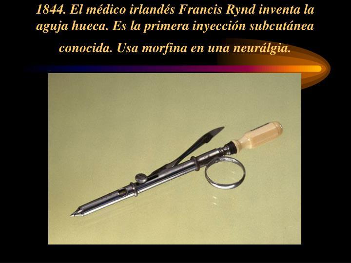 1844. El médico irlandés Francis Rynd inventa la aguja hueca. Es la primera inyección subcutánea conocida. Usa morfina en una neurálgia.