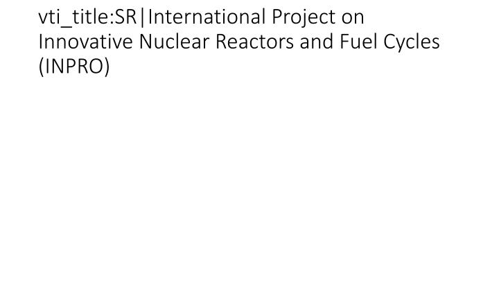 vti_title:SR|International Project on Innovative Nuclear Reactors and Fuel Cycles (INPRO)