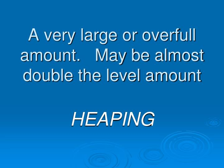 A very large or overfull amount may be almost double the level amount