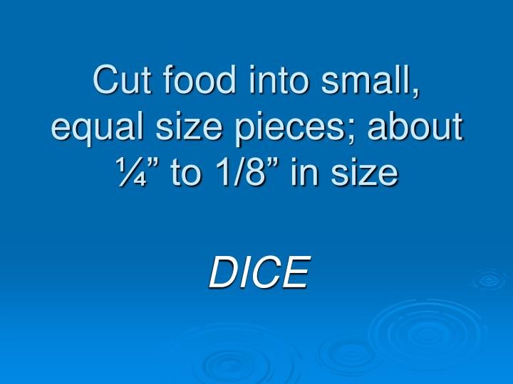 "Cut food into small, equal size pieces; about ¼"" to 1/8"" in size"