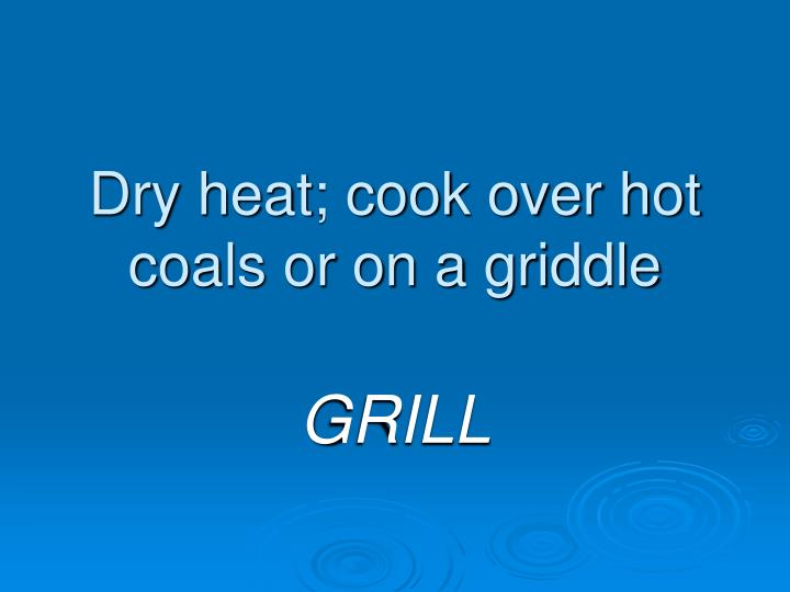Dry heat; cook over hot coals or on a griddle