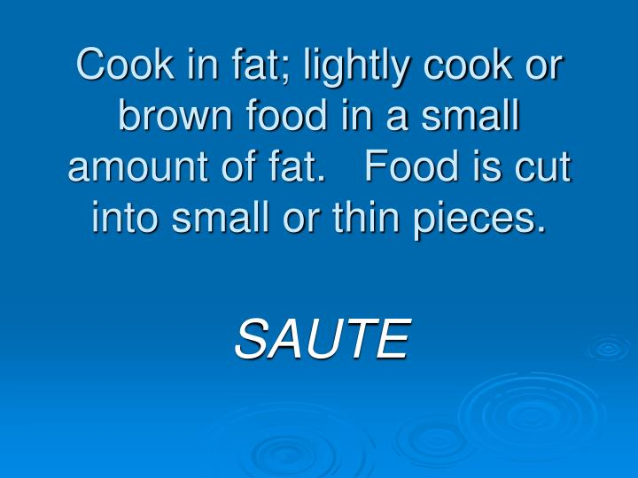 Cook in fat; lightly cook or brown food in a small amount of fat.   Food is cut into small or thin pieces.
