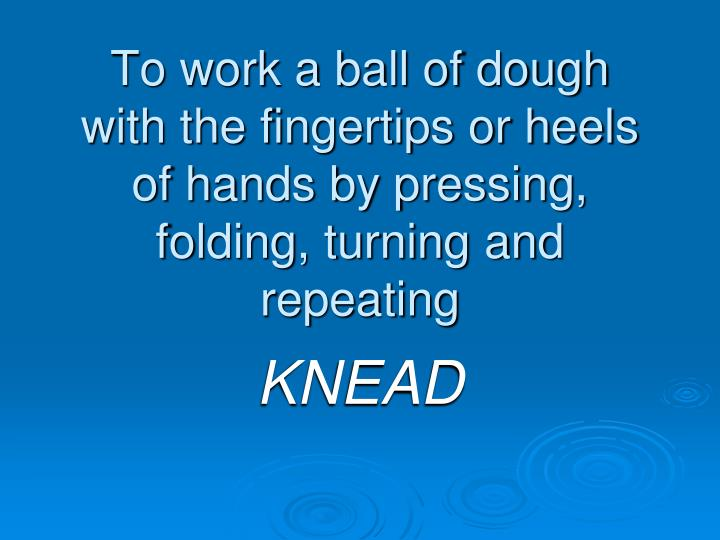 To work a ball of dough with the fingertips or heels of hands by pressing, folding, turning and repeating