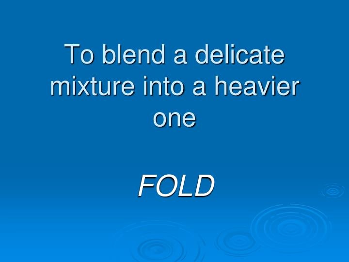 To blend a delicate mixture into a heavier one