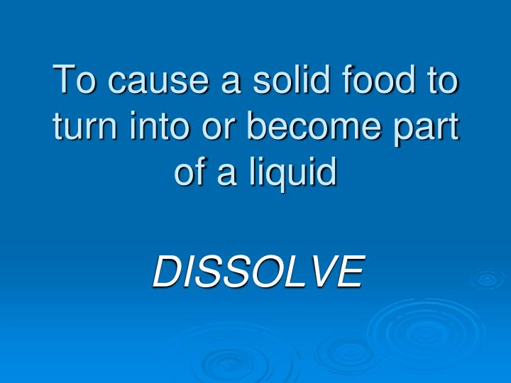 To cause a solid food to turn into or become part of a liquid