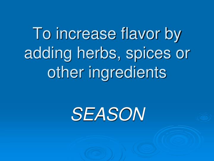 To increase flavor by adding herbs, spices or other ingredients