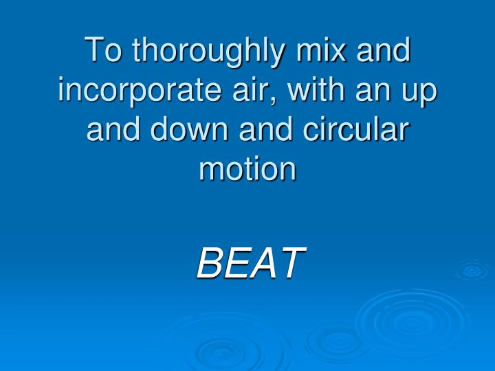 To thoroughly mix and incorporate air, with an up and down and circular motion