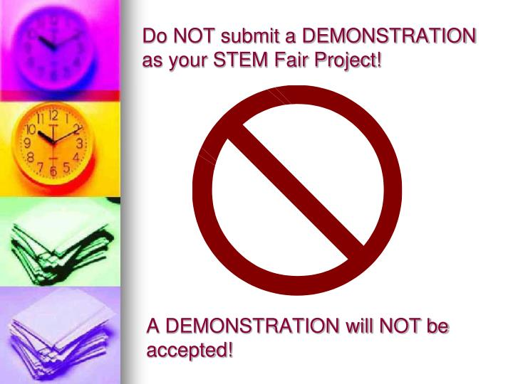 Do NOT submit a DEMONSTRATION as your STEM Fair Project!