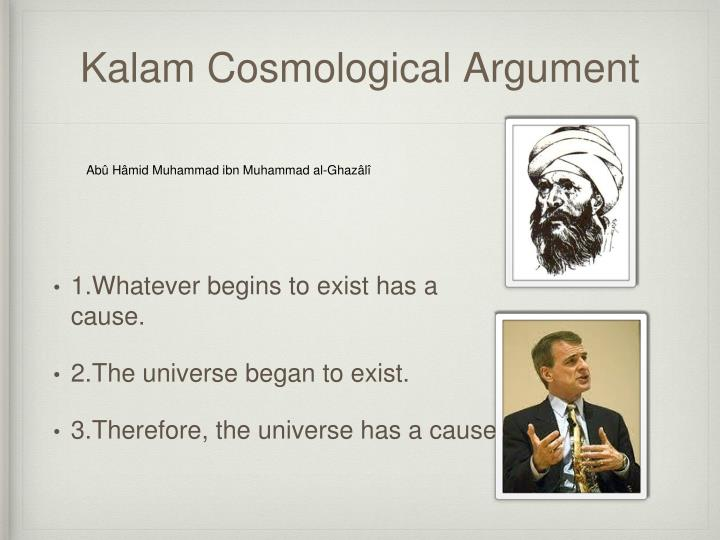 the kalam cosmological argument Does god exist the existence of god and the beginning of the universe the new atheism and five arguments for god in defense of the kalam cosmological argument must the beginning of the universe have a personal cause: a rejoinder j howard sobel on the kalam cosmological argument the ultimate question of origins: god and the beginning of the.