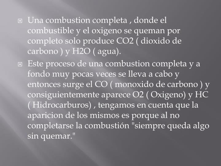 Una combustion completa , donde el combustible y el oxigeno se queman por completo solo produce CO2 ( dioxido de carbono ) y H2O ( agua).